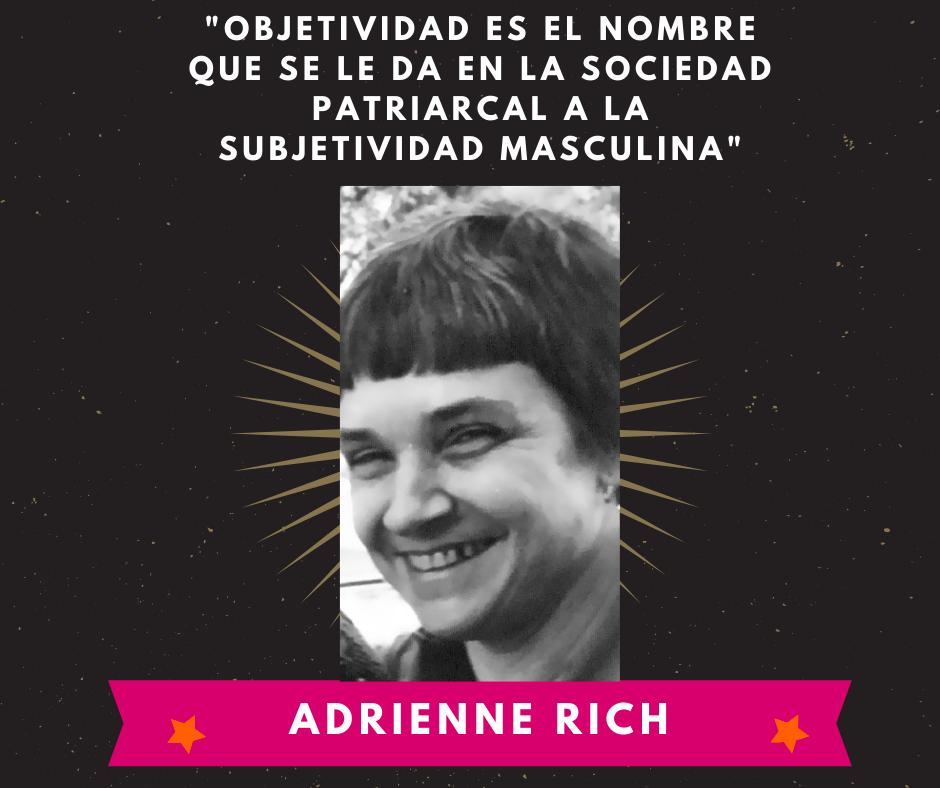La imagen muestra una foto de la autora lesbofeminista Adrienne Rich en la que se destaca una frase dicha por ella misma. La frase es la siguiente: Objetividad es el nombre que se da en la sociedad patriarcal a la subjetividad masculina.